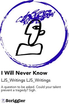 I Will Never Know by LJS_Writings LJS_Writings https://scriggler.com/detailPost/story/55668 A question to be asked. Could your talent prevent a tragedy? Sigh.