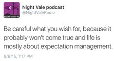 Be careful what you wish for, because it probably won't come true and life is mostly about expectation management. #nightvale