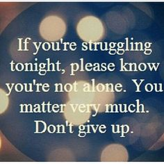 If you're struggling tonight, please know that you're not alone. You matter very much. Don't give up!