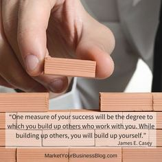 """""""One measure of your success will be the degree to which you build up others who work with you. While building up others, you will build up yourself.""""   ― James E. Casey"""