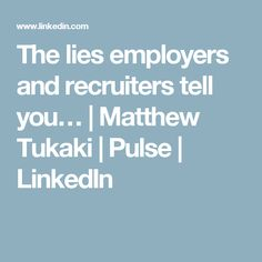 The lies employers and recruiters tell you… | Matthew Tukaki | Pulse | LinkedIn