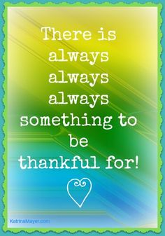 There is always, always, always something to be thankful for! Yes there is.