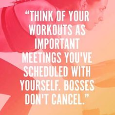 """Think of your workouts as important meeting you've scheduled with yourself. Bosses don't cancel."""