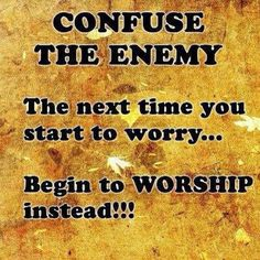 Worship instead of worry. (Sounds like a good plan!!)