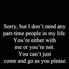 Sorry, but I don't need any part-time people in my life.  You're either with me or not.  You can't just come and go as you please.
