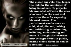 "A true evil monster. My Narc'Mother. Exactly. ""Behind close doors"" is right! Narcs are completely different creature alltogether..when nobody's looking. When they're not seeking to ""impress"" strangers with forced, fake superficial charm, pretend empathy that doesn't exist, feigned ""concern"" soliciting sympathy & BS display of 'happiness' to make them appear ""likable""..that's all a humongous farce if there ever was. Award-winning psychotic actors, these cowardly pathetic pathological lyin"