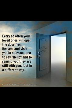 "Every so often your loved ones will open the door from Heaven and visit you in a dream. Just to say ""Hello"" and to remind you they are still with you, just in a different way...<3"