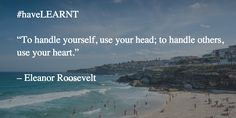 "#haveLEARNT  ""To handle yourself, use your head; to handle others, use your heart."" – Eleanor Roosevelt"