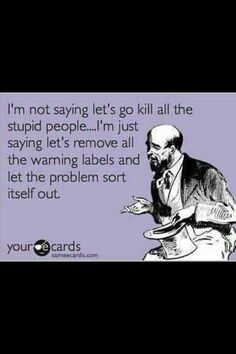 I'm not saying kill all the stupid people. I am just saying remove all the warning labels and let the problem sort itself out. Haha Funny, Hilarious, Lol, Funny Stuff, Funny Shit, Funny Things, Funny Pics, Lets Do It, Let It Be