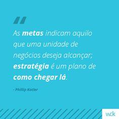"""""""As metas indicam aquilo que uma unidade de negócios deseja alcançar; estratégia é um plano de como chegar lá.""""- Phillip Kotler"""