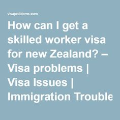 How can I get a skilled worker visa for new Zealand? – Visa problems | Visa Issues | Immigration Troubles