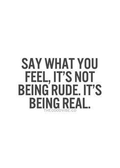 Say what you feel, it's not being rude. It's being real. ⭐️