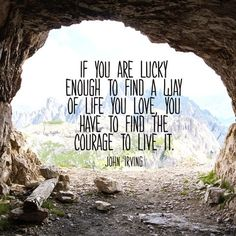 Quotes: If You Are Lucky Enough to Find A Way of Life You Love, You Have to Find the Courage to Live It -John Irving Quote Good Quotes, Quotes To Live By, Me Quotes, Motivational Quotes, Inspirational Quotes, Positive Quotes, Daily Quotes, Quotes About Courage, Lucky Quotes