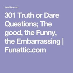 301 Truth or Dare Questions; The good, the Funny, the Embarrassing   Funattic.com
