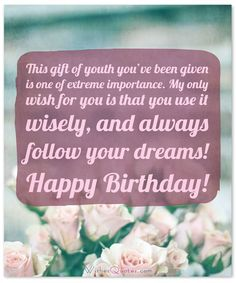 Birthday Wishes for Teenagers: This gift of youth you've been given is one of extreme importance. My only wish for you is that you use it wisely, and always follow your dreams! Happy Birthday!