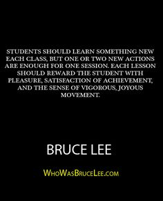 """Students should learn something new each class..."" - Bruce Lee - http://whowasbrucelee.com/?p=373"