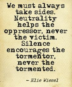Don't be a coward or you are part of the problem.  Stand up for something or someone.  Take a side.  Neutrality enables the bully.