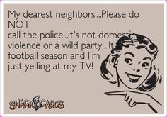 My dearest neighbors….Please do NOT call the police…it's not domestic violence or a wild party….It's football season and I'm just yelling at my TV! | Snarkecards