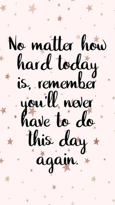 No matter how hard today is, remember you'll never have to do this day again. Life quotes