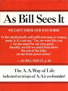 "WE CAN'T THINK OUR WAY SOBER  To the intellectually self-sufficient man or woman, many A.A.'s can say, ""Yes, we were like you — far too smart for our own good. . . . Secretly, we felt we could float above the rest of the folks on our brain power alone."" — AS BILL SEES IT, p. 60"