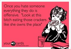 Once you hate someone everything they do is offensive. 'Look at this bitch eating those crackers like she owns the place'.