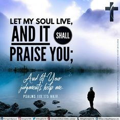 Let my soul live, and it shall praise You; And let Your judgments help me. Psalms 119:175 NKJV