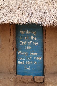 Suffering is not the end of my life. Being poor does not mean that I am a fool. (written on a door on a hut) African Proverb, Human Dignity, Proverbs Quotes, Smart Quotes, Piece Of Me, Oppression, Wisdom Quotes, The Fool, Food For Thought