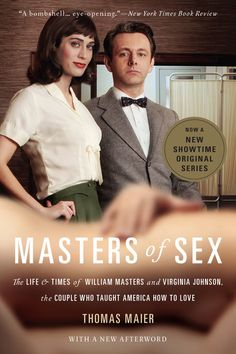 Masters of Sex - (Book cover) One of the best Dramas on TV, about a Doctor and Research Assistant in brand new field of study--SEX-- which was so risque, and new for those times, plus outstanding cast. I'm so addicted to this show now, I love it! =)