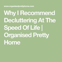 Why I Recommend Decluttering At The Speed Of Life | Organised Pretty Home