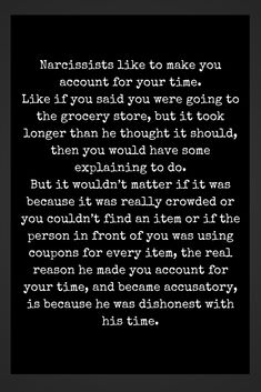 Narcissists like to make you account for your time because they are dishonest with theirs. Narcissistic People, Narcissistic Mother, Narcissistic Abuse Recovery, Narcissistic Behavior, Narcissistic Sociopath, Narcissistic Personality Disorder, Relationship With A Narcissist, Toxic Relationships, Relationship Quotes