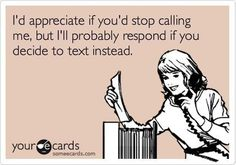 So me! I HATE talking on the phone just to chit-chat. Don't call me unless it's something serious or too complicated for text!  And DON'T leave a voicemail unless it's URGENT! lmao!