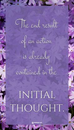 The end result of an action is already contained in the initial thought…