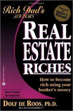 Real Estate Riches: How to Become Rich Using Your Banker's Money (Rich Dad's Advisors): Dolf de Roos, Robert T. Kiyosaki: 9780446678643: Amazon.com: Books