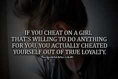 If you cheat on a girl that's willing to do anything for you, you actually cheated yourself out of true loyalty.