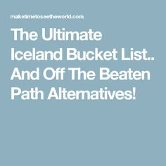 The Ultimate Iceland Bucket List.. And Off The Beaten Path Alternatives!