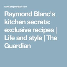 Raymond Blanc's kitchen secrets: exclusive recipes | Life and style | The Guardian