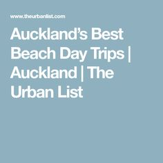 Auckland's Best Beach Day Trips   Auckland   The Urban List