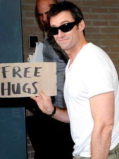 Hugh Jackman...I would hug you until my arms fell off.