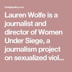 Lauren Wolfe is a journalist and director of Women Under Siege, a journalism project on sexualized violence based at the Women's Media Center in New York. http://foreignpolicy.com/2015/04/09/a-miserable-mystery-in-congo/
