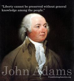 """""""Liberty cannot be preserved without general knowledge among the people."""" John Adams"""