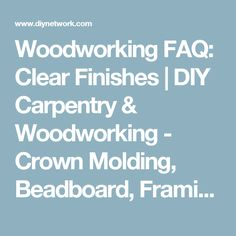 Woodworking FAQ: Clear Finishes | DIY Carpentry & Woodworking - Crown Molding, Beadboard, Framing, Tools | DIY