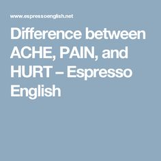 Difference between ACHE, PAIN, and HURT – Espresso English