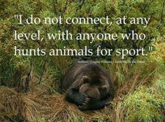 """I do not connect, at any level, with anyone who hunts animals for sport."" --Anthony Douglas Williams - Inside the Divine Pattern 