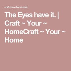 The Eyes have it. | Craft ~ Your ~ HomeCraft ~ Your ~ Home