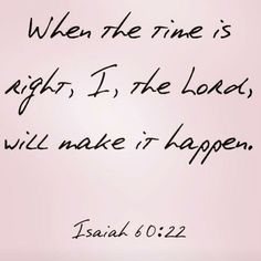 When the time is right, I, the Lord, will make it happen. -Isaiah 60:22
