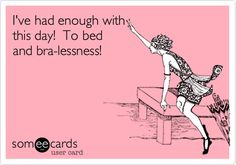 I've had enough with this day! To bed and bra-lessness!