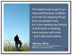 The fastest way to get an improved financial condition is to look for pleasing things that you already have, for in the seeking and finding of that which is working, more success will come - and it will come quickly. Abraham-Hicks Quotes (AHQ3093) #meditation #money
