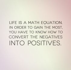 Life is a math equation. In order to gain the most, you have to know how to convert the negatives into positives. #quotes #life