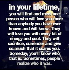 In your lifetime, you will find and meet one person who will love you more than anybody you have ever known and will know.  They will love you with every bit of their soul.  They will sacrifice, surrender and give you so much that it scares you.  Someday, you'll know who that is.  Sometimes, people realize who it was.