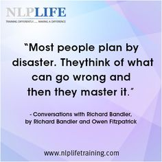 """Most people plan by disaster. They think of what can go wrong and then the master it"" Richard Bandler #nlplife"